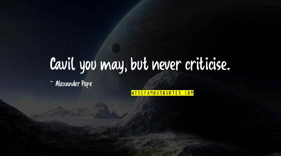 Cavil Quotes By Alexander Pope: Cavil you may, but never criticise.