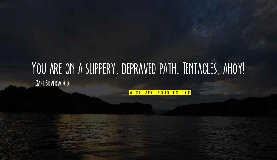 Cavil Quotes By Cari Silverwood: You are on a slippery, depraved path. Tentacles,