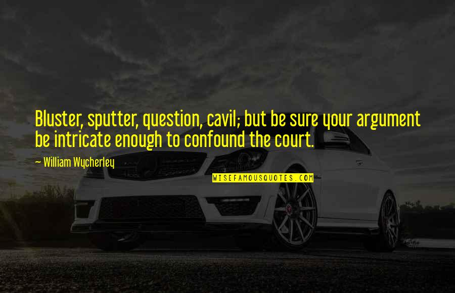 Cavil Quotes By William Wycherley: Bluster, sputter, question, cavil; but be sure your