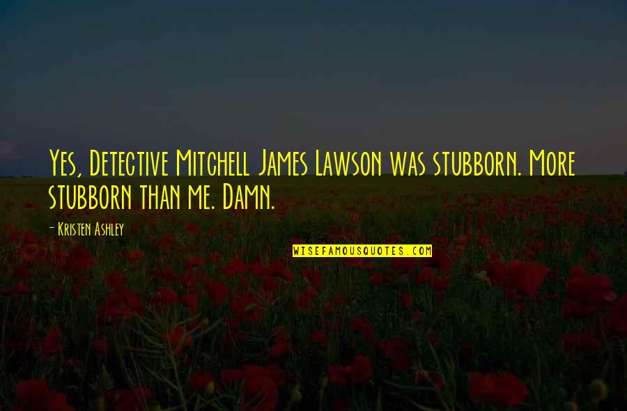 Caw Caw Movie Quotes By Kristen Ashley: Yes, Detective Mitchell James Lawson was stubborn. More