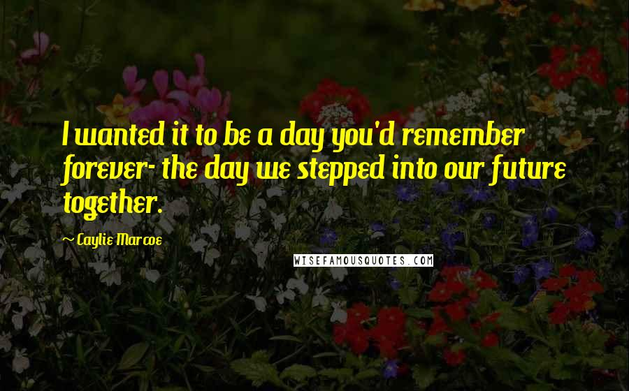 Caylie Marcoe quotes: I wanted it to be a day you'd remember forever- the day we stepped into our future together.