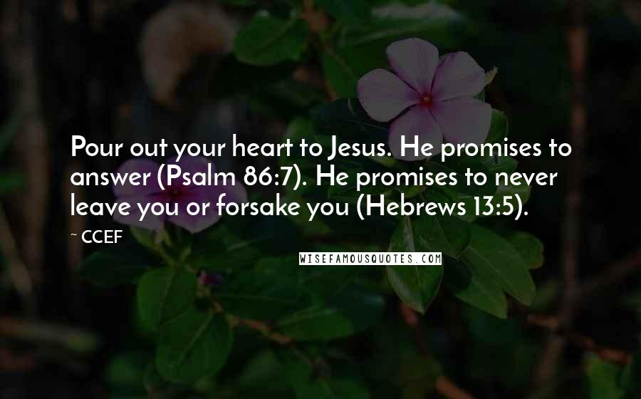 CCEF quotes: Pour out your heart to Jesus. He promises to answer (Psalm 86:7). He promises to never leave you or forsake you (Hebrews 13:5).