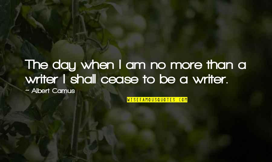 Cease The Day Quotes By Albert Camus: The day when I am no more than