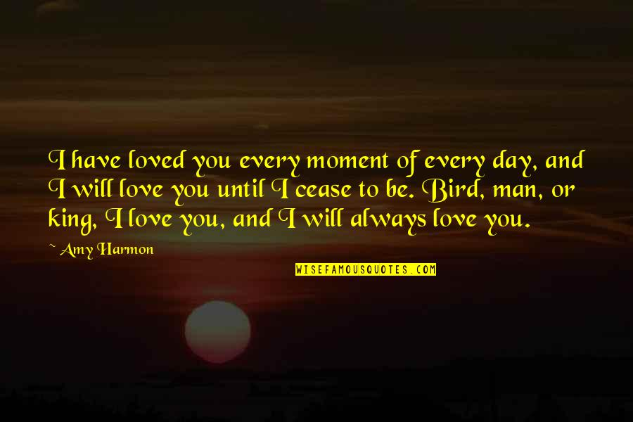 Cease The Day Quotes By Amy Harmon: I have loved you every moment of every