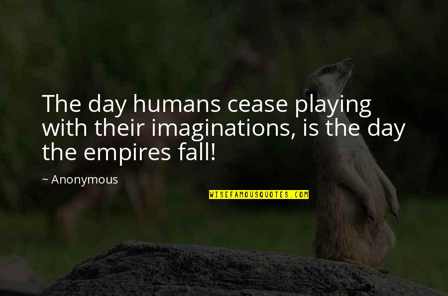 Cease The Day Quotes By Anonymous: The day humans cease playing with their imaginations,