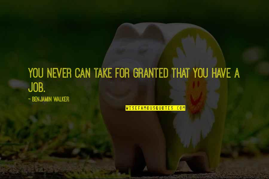 Cease The Day Quotes By Benjamin Walker: You never can take for granted that you
