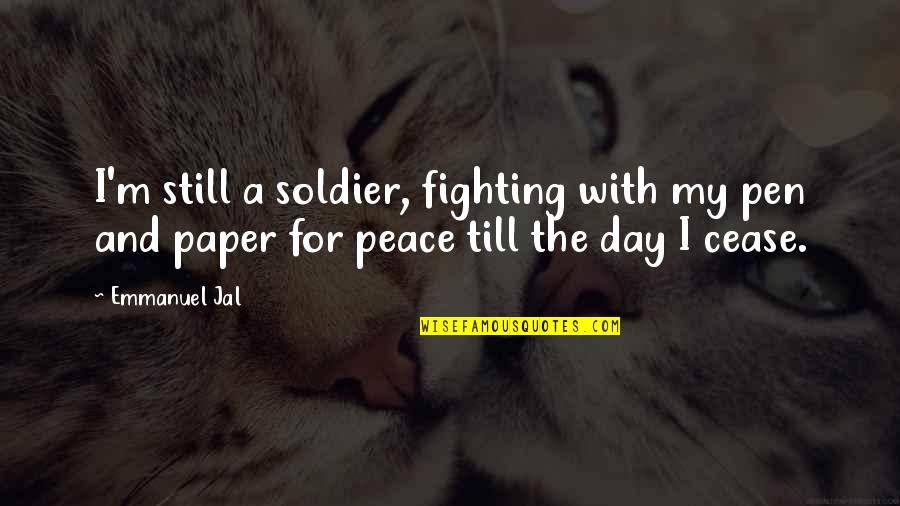 Cease The Day Quotes By Emmanuel Jal: I'm still a soldier, fighting with my pen