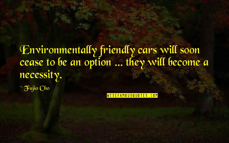 Cease The Day Quotes By Fujio Cho: Environmentally friendly cars will soon cease to be
