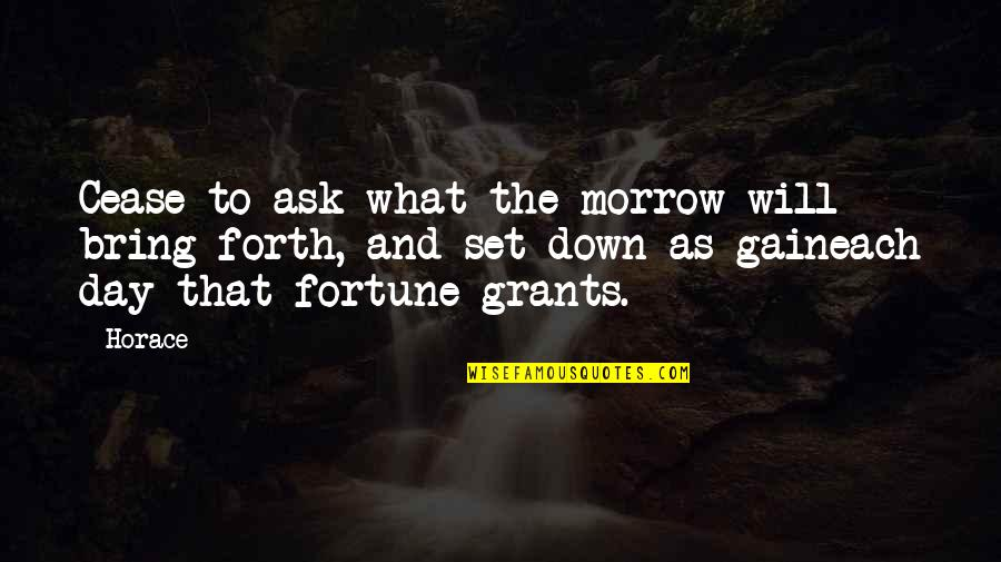 Cease The Day Quotes By Horace: Cease to ask what the morrow will bring