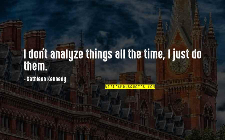 Cease The Day Quotes By Kathleen Kennedy: I don't analyze things all the time, I