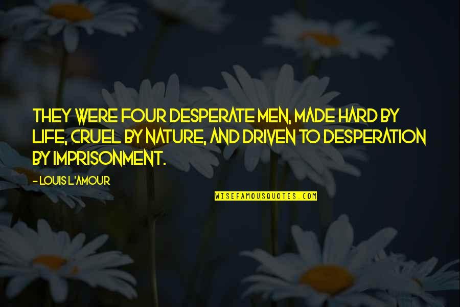 Cease The Day Quotes By Louis L'Amour: They were four desperate men, made hard by