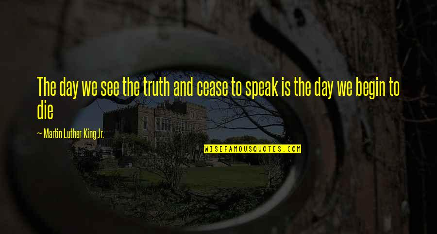 Cease The Day Quotes By Martin Luther King Jr.: The day we see the truth and cease