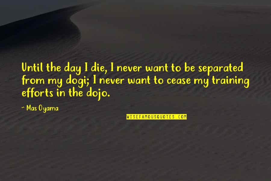 Cease The Day Quotes By Mas Oyama: Until the day I die, I never want