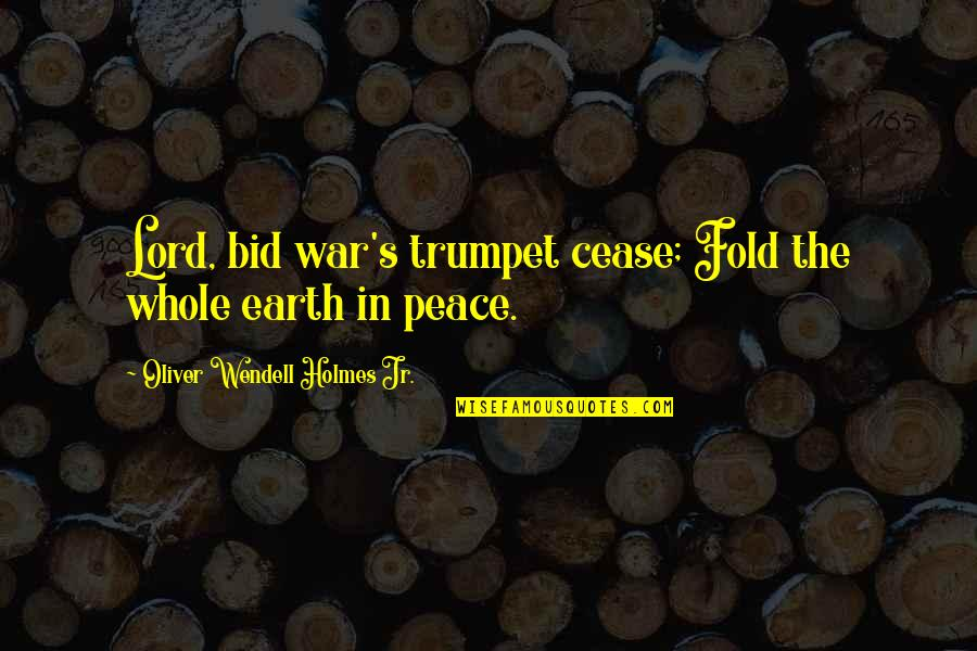 Cease The Day Quotes By Oliver Wendell Holmes Jr.: Lord, bid war's trumpet cease; Fold the whole