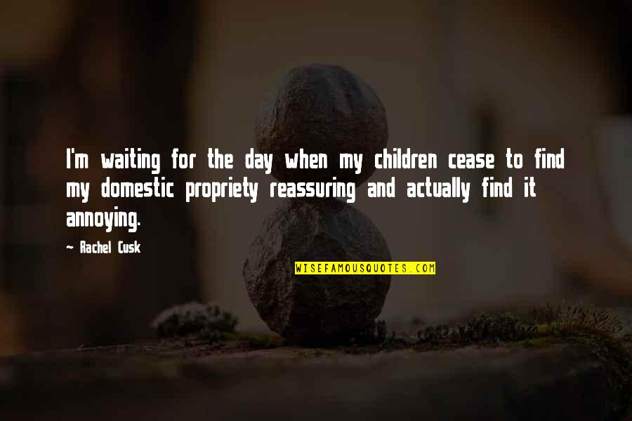 Cease The Day Quotes By Rachel Cusk: I'm waiting for the day when my children