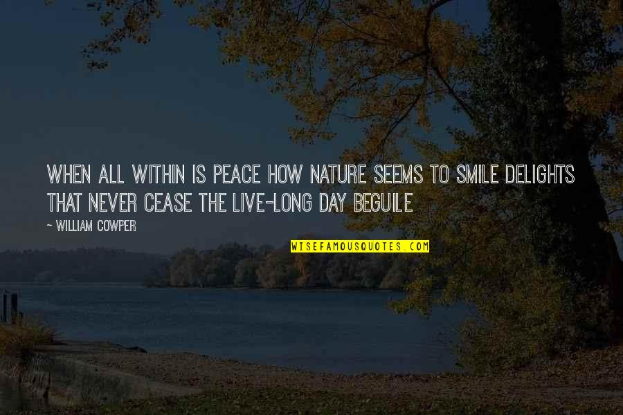 Cease The Day Quotes By William Cowper: When all within is peace How nature seems