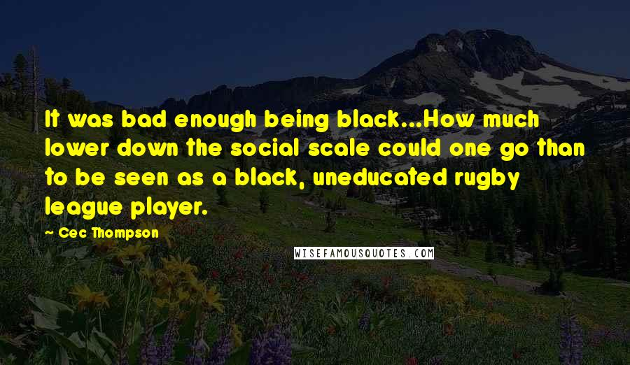 Cec Thompson quotes: It was bad enough being black...How much lower down the social scale could one go than to be seen as a black, uneducated rugby league player.