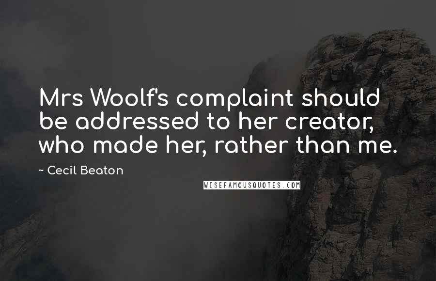 Cecil Beaton quotes: Mrs Woolf's complaint should be addressed to her creator, who made her, rather than me.