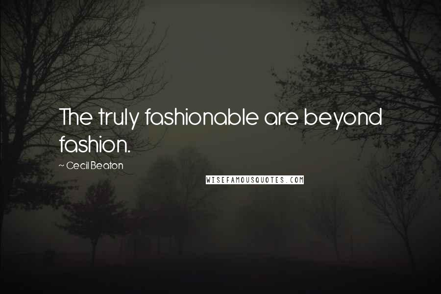 Cecil Beaton quotes: The truly fashionable are beyond fashion.