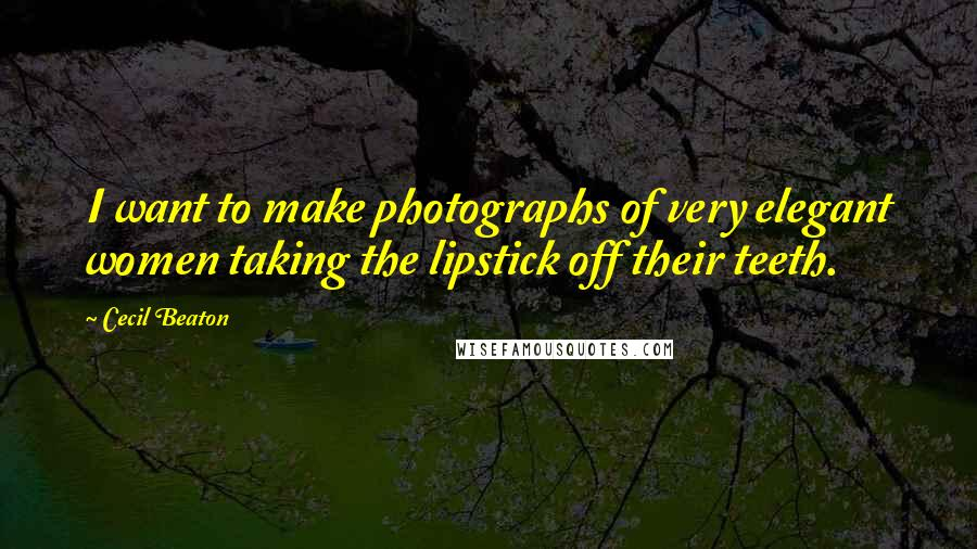 Cecil Beaton quotes: I want to make photographs of very elegant women taking the lipstick off their teeth.