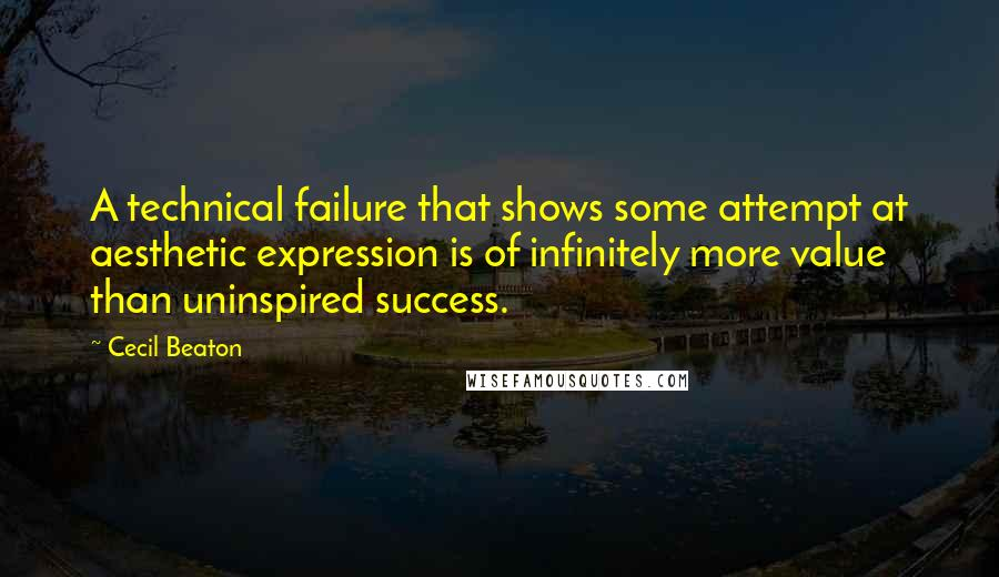 Cecil Beaton quotes: A technical failure that shows some attempt at aesthetic expression is of infinitely more value than uninspired success.