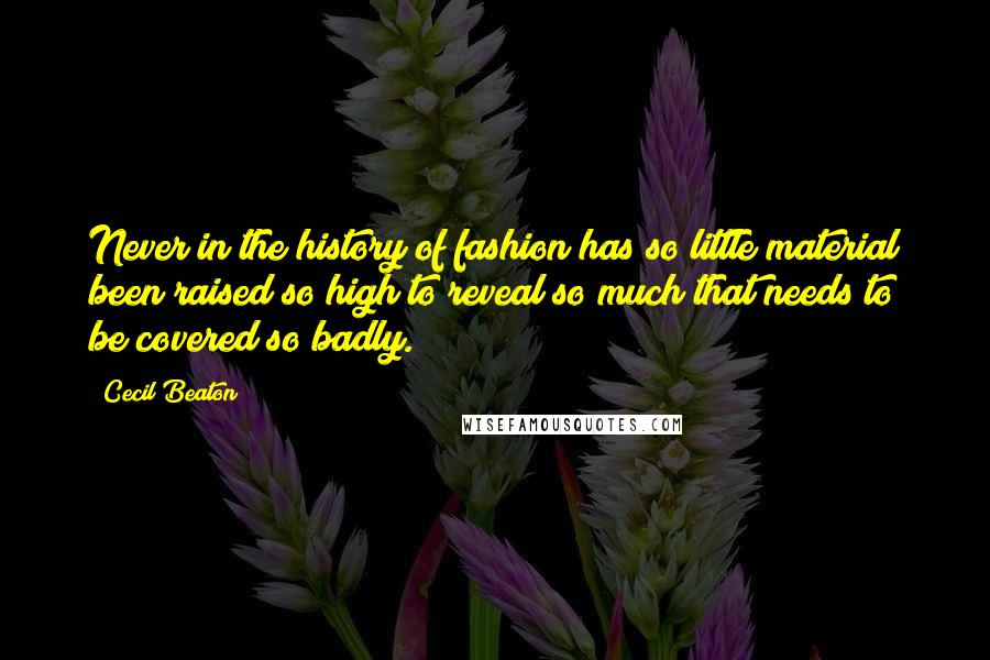 Cecil Beaton quotes: Never in the history of fashion has so little material been raised so high to reveal so much that needs to be covered so badly.