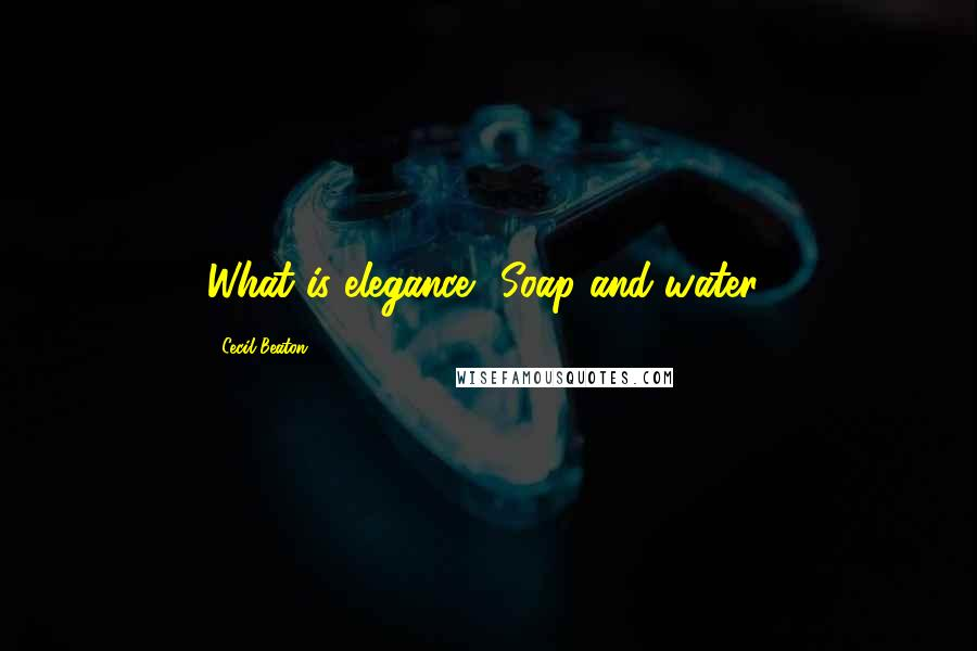Cecil Beaton quotes: What is elegance? Soap and water!