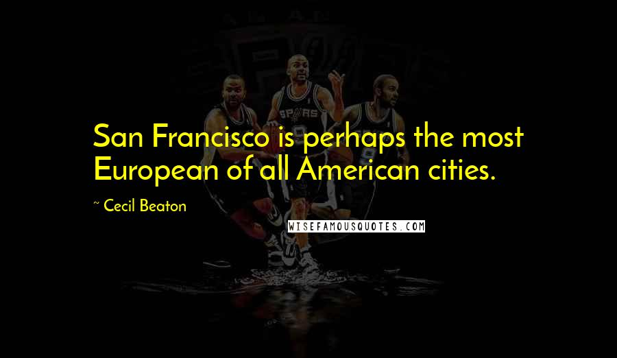 Cecil Beaton quotes: San Francisco is perhaps the most European of all American cities.