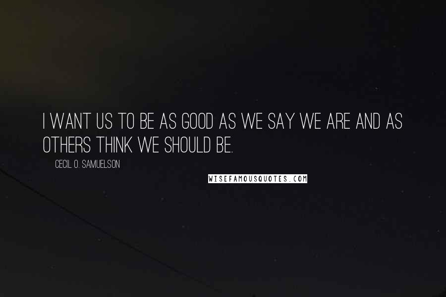 Cecil O. Samuelson quotes: I want us to be as good as we say we are and as others think we should be.
