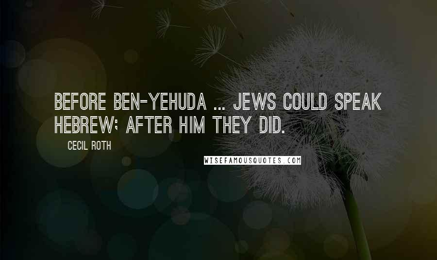 Cecil Roth quotes: Before Ben-Yehuda ... Jews could speak Hebrew; after him they did.