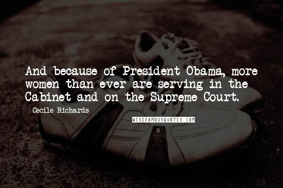 Cecile Richards quotes: And because of President Obama, more women than ever are serving in the Cabinet and on the Supreme Court.