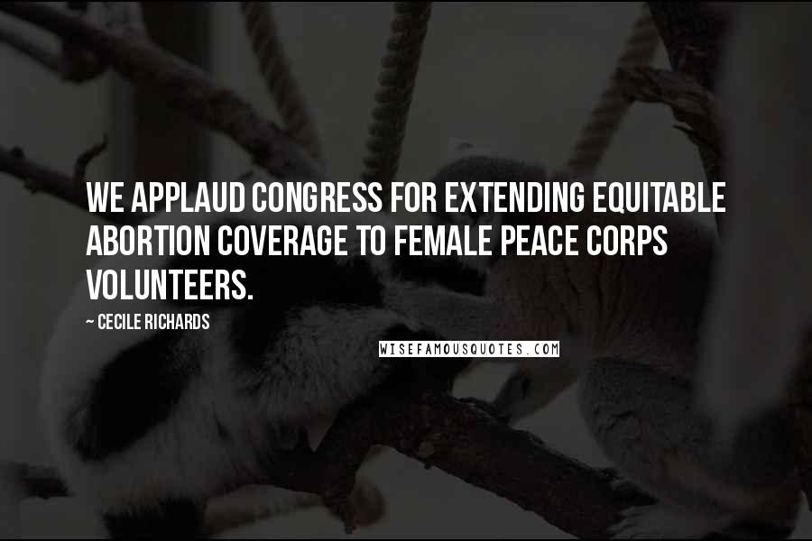 Cecile Richards quotes: We applaud Congress for extending equitable abortion coverage to female Peace Corps volunteers.