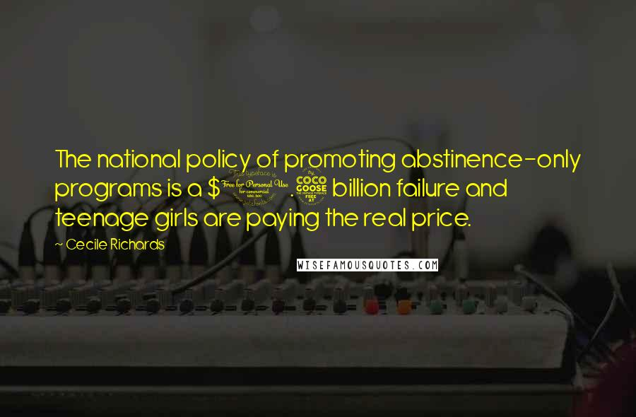 Cecile Richards quotes: The national policy of promoting abstinence-only programs is a $1.5 billion failure and teenage girls are paying the real price.