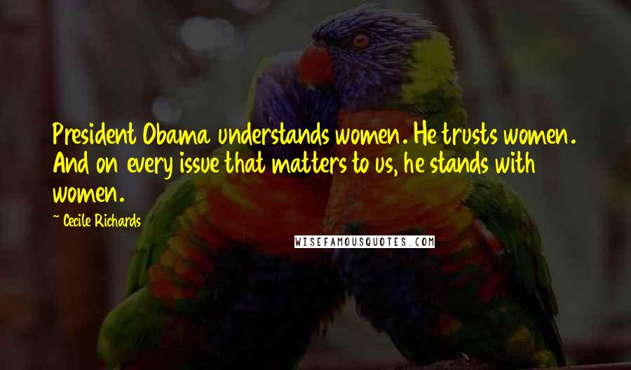 Cecile Richards quotes: President Obama understands women. He trusts women. And on every issue that matters to us, he stands with women.