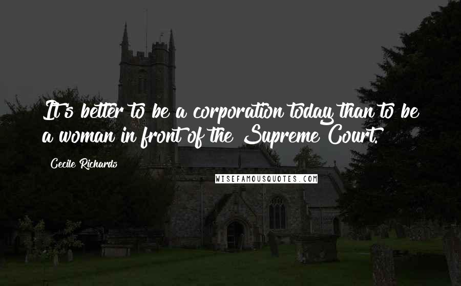 Cecile Richards quotes: It's better to be a corporation today than to be a woman in front of the Supreme Court.