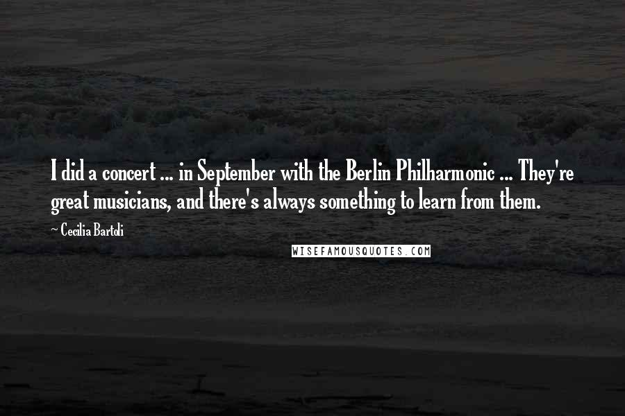 Cecilia Bartoli quotes: I did a concert ... in September with the Berlin Philharmonic ... They're great musicians, and there's always something to learn from them.