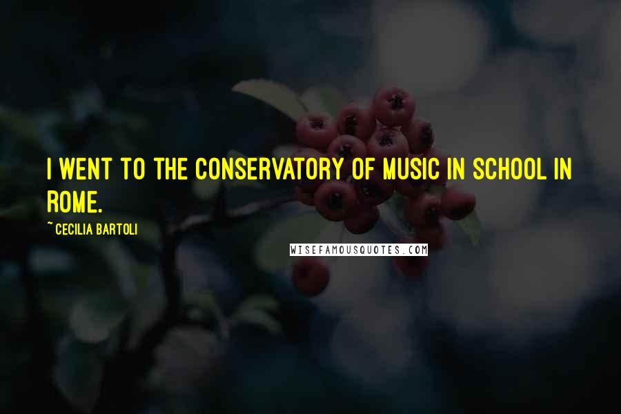 Cecilia Bartoli quotes: I went to the Conservatory of Music in school in Rome.