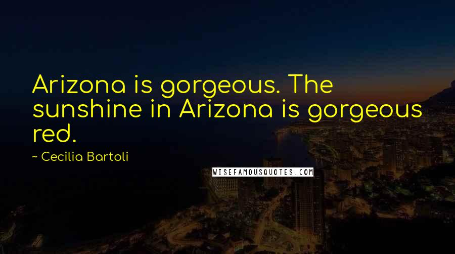 Cecilia Bartoli quotes: Arizona is gorgeous. The sunshine in Arizona is gorgeous red.