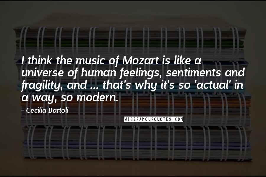 Cecilia Bartoli quotes: I think the music of Mozart is like a universe of human feelings, sentiments and fragility, and ... that's why it's so 'actual' in a way, so modern.