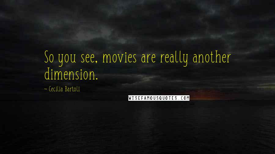 Cecilia Bartoli quotes: So you see, movies are really another dimension.