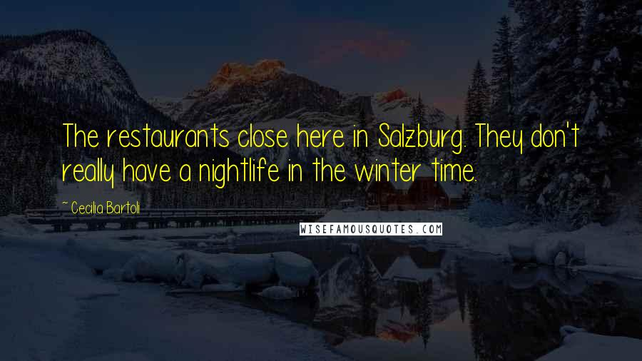 Cecilia Bartoli quotes: The restaurants close here in Salzburg. They don't really have a nightlife in the winter time.