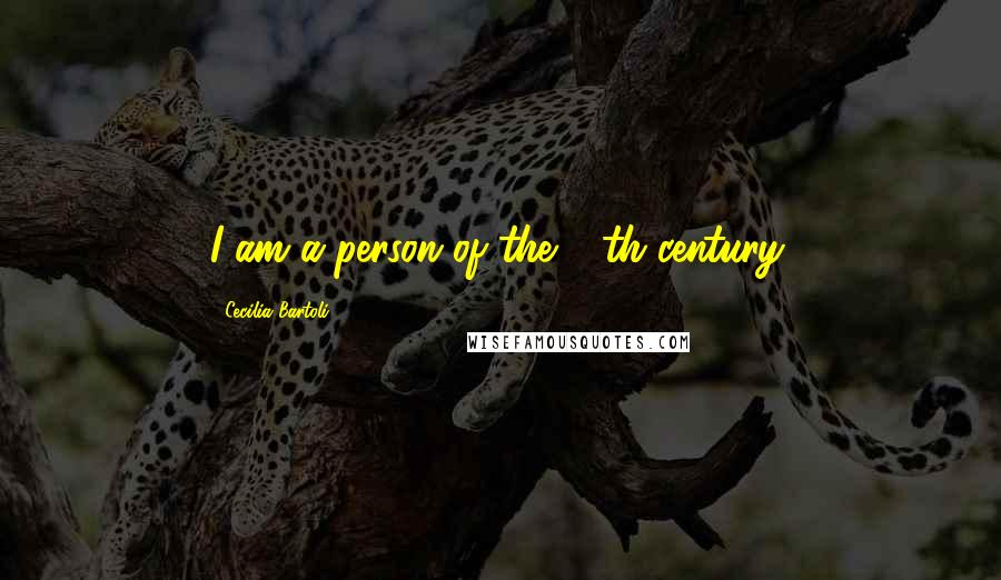 Cecilia Bartoli quotes: I am a person of the 18th century.
