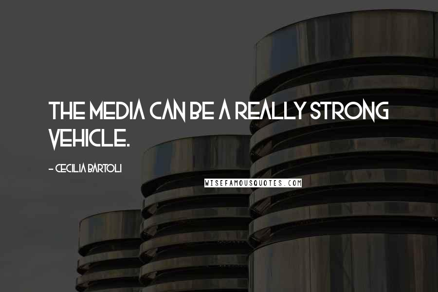Cecilia Bartoli quotes: The media can be a really strong vehicle.