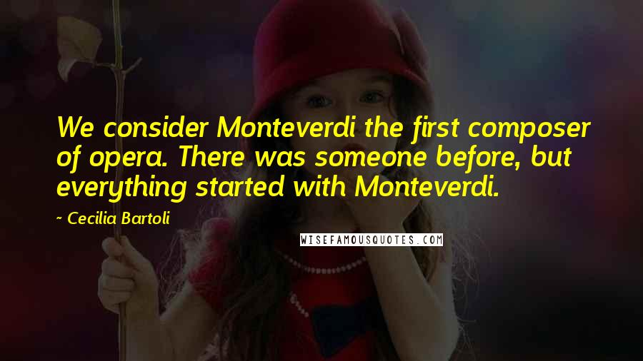 Cecilia Bartoli quotes: We consider Monteverdi the first composer of opera. There was someone before, but everything started with Monteverdi.