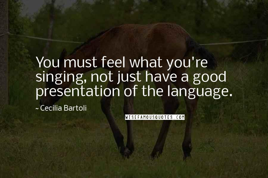 Cecilia Bartoli quotes: You must feel what you're singing, not just have a good presentation of the language.
