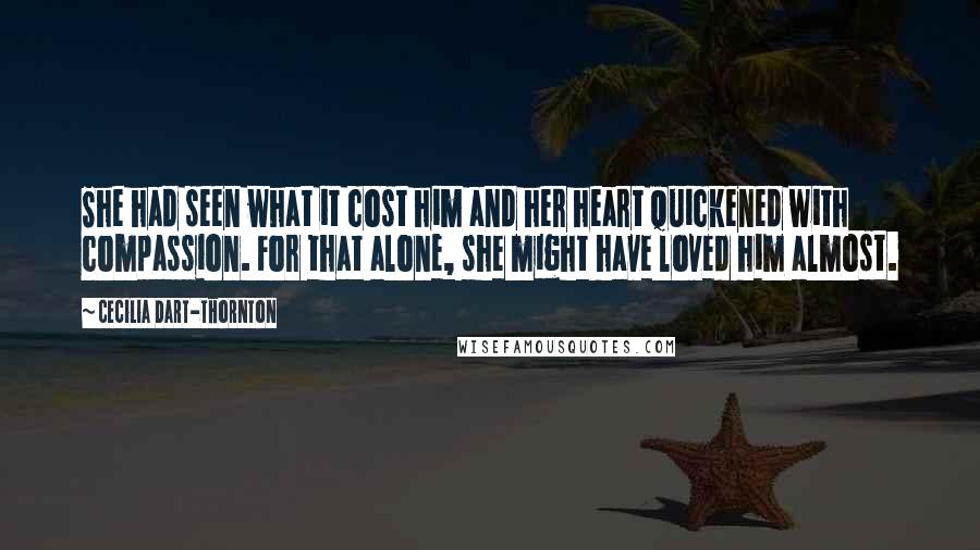 Cecilia Dart-Thornton quotes: She had seen what it cost him and her heart quickened with compassion. For that alone, she might have loved him almost.