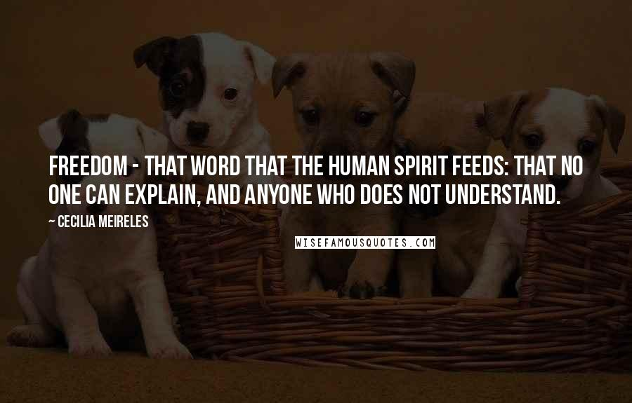 Cecilia Meireles quotes: Freedom - that word that the human spirit feeds: that no one can explain, and anyone who does not understand.