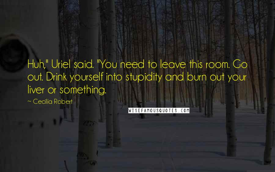 """Cecilia Robert quotes: Huh,"""" Uriel said. """"You need to leave this room. Go out. Drink yourself into stupidity and burn out your liver or something."""
