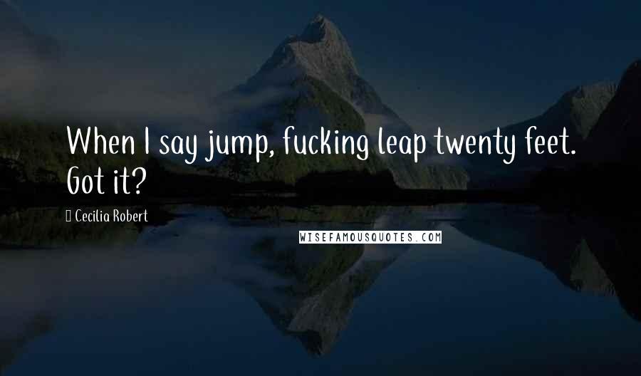 Cecilia Robert quotes: When I say jump, fucking leap twenty feet. Got it?