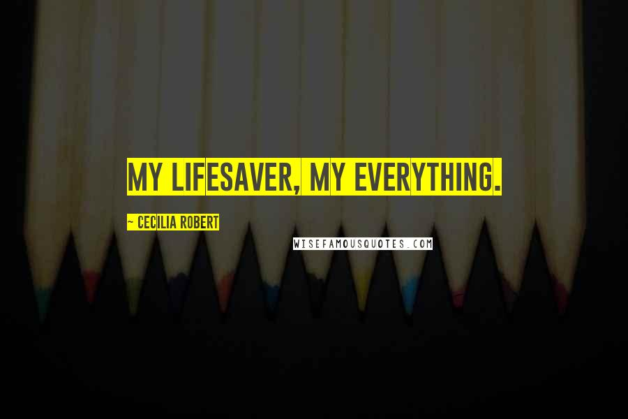 Cecilia Robert quotes: My lifesaver, my everything.